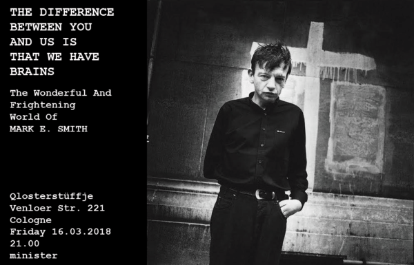THE DIFFERENCE BETWEEN YOU AND US IS THAT WE HAVE BRAINS * Mark E. Smith Tribute * Freitag, 16.03.2018 * Qlosterstüffje * Köln * Venloer Str. 221 * minister